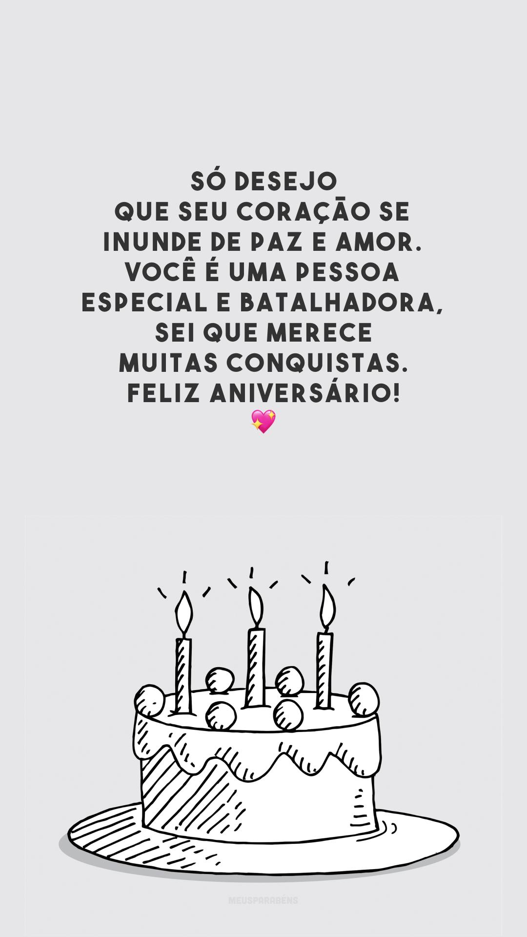 Só desejo que seu coração se inunde de paz e amor. Você é uma pessoa especial e batalhadora, sei que merece muitas conquistas. Feliz aniversário! 💖