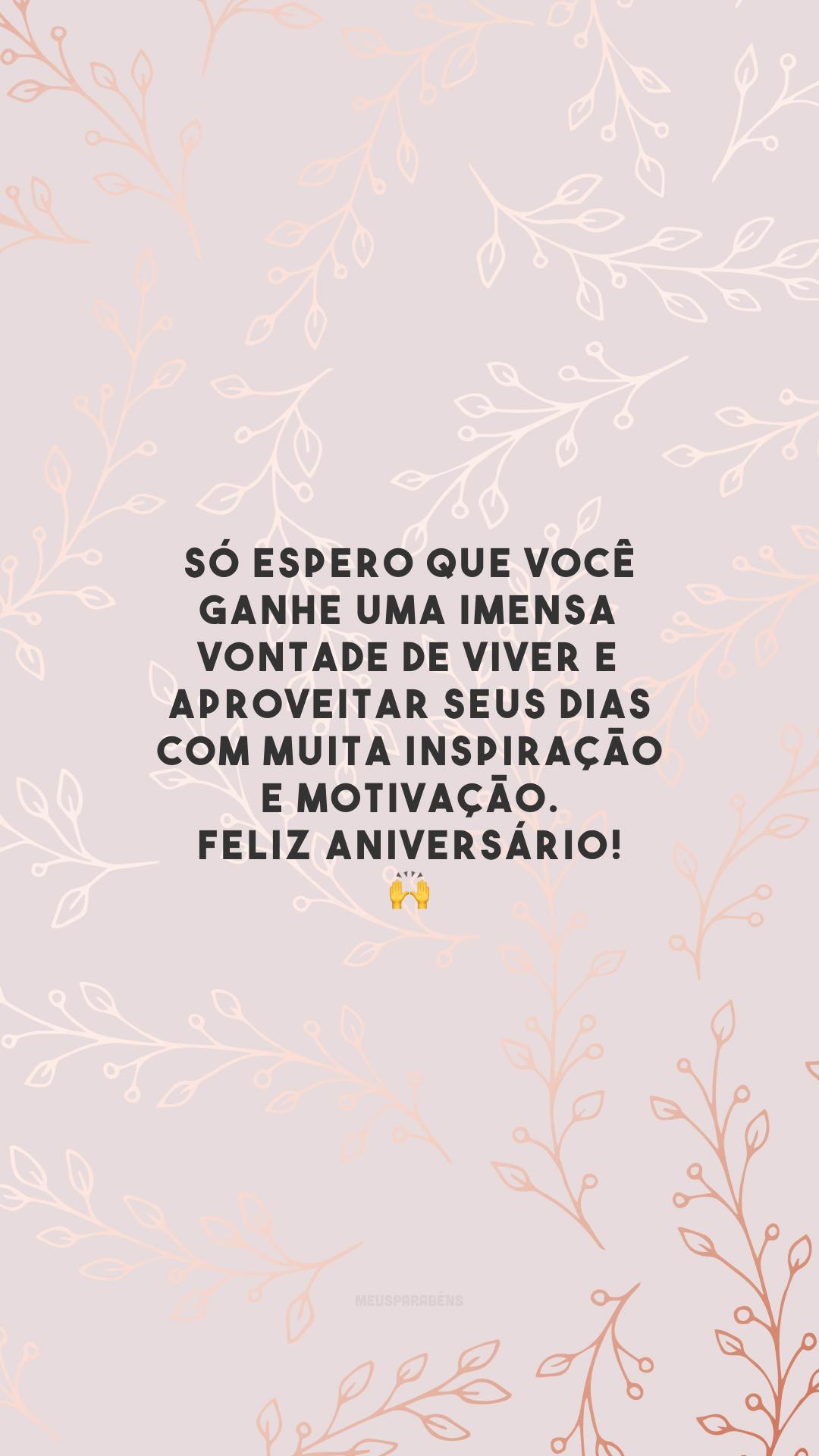 Só espero que você ganhe uma imensa vontade de viver e aproveitar seus dias com muita inspiração e motivação. Feliz aniversário! 🙌