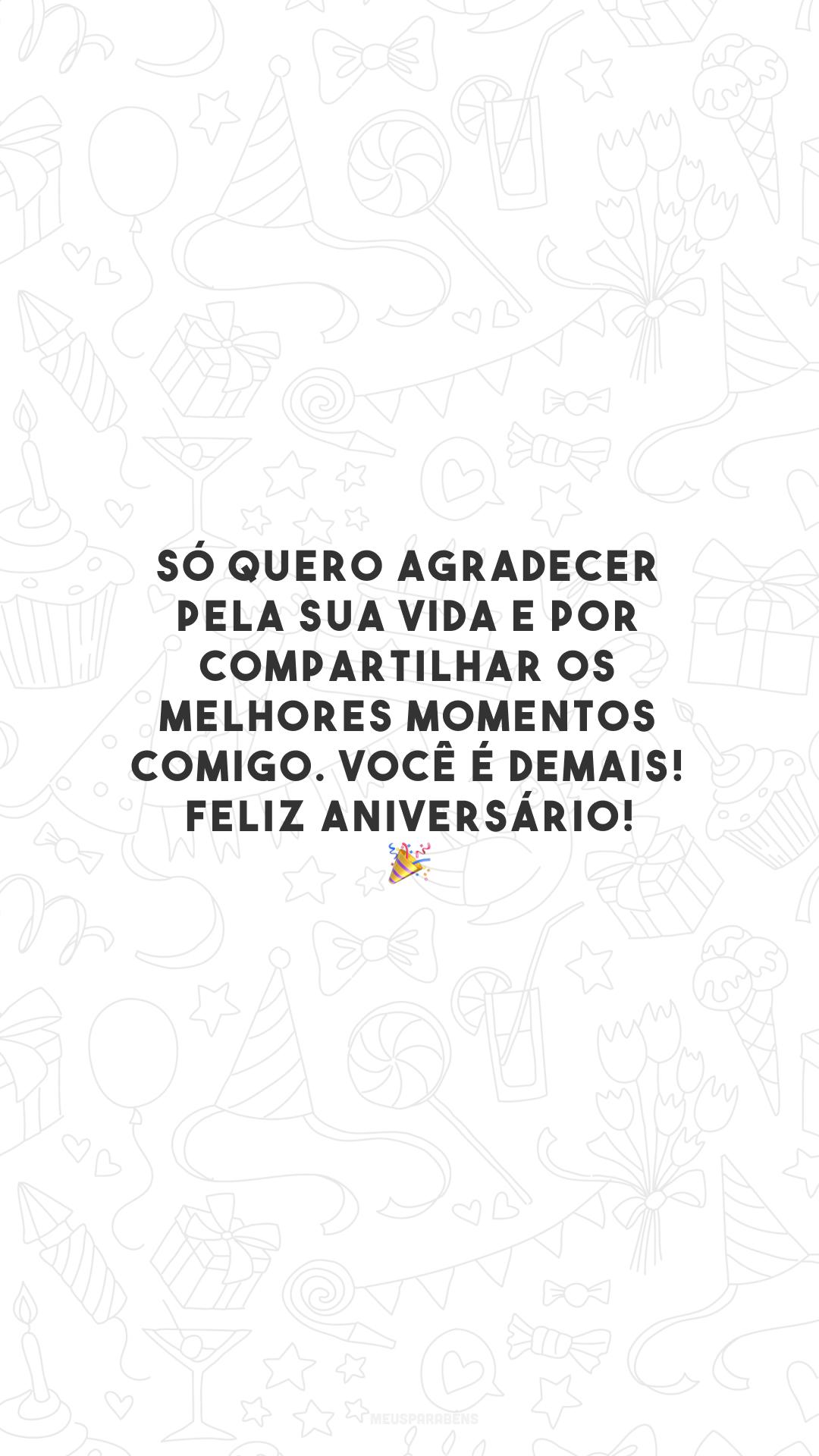 Só quero agradecer pela sua vida e por compartilhar os melhores momentos comigo. Você é demais! Feliz aniversário! 🎉