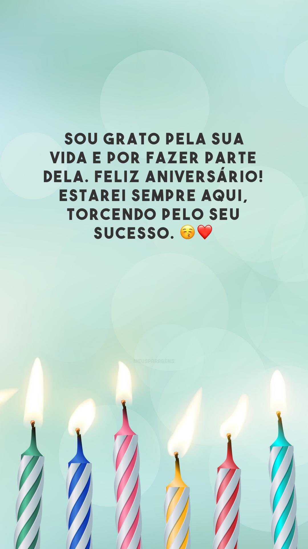Sou grato pela sua vida e por fazer parte dela. Feliz aniversário! Estarei sempre aqui, torcendo pelo seu sucesso. 😚❤️