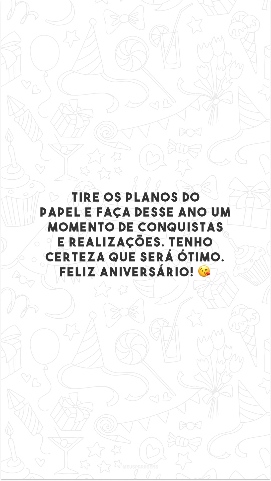 Tire os planos do papel e faça desse ano um momento de conquistas e realizações. Tenho certeza que será ótimo. Feliz aniversário! 😘