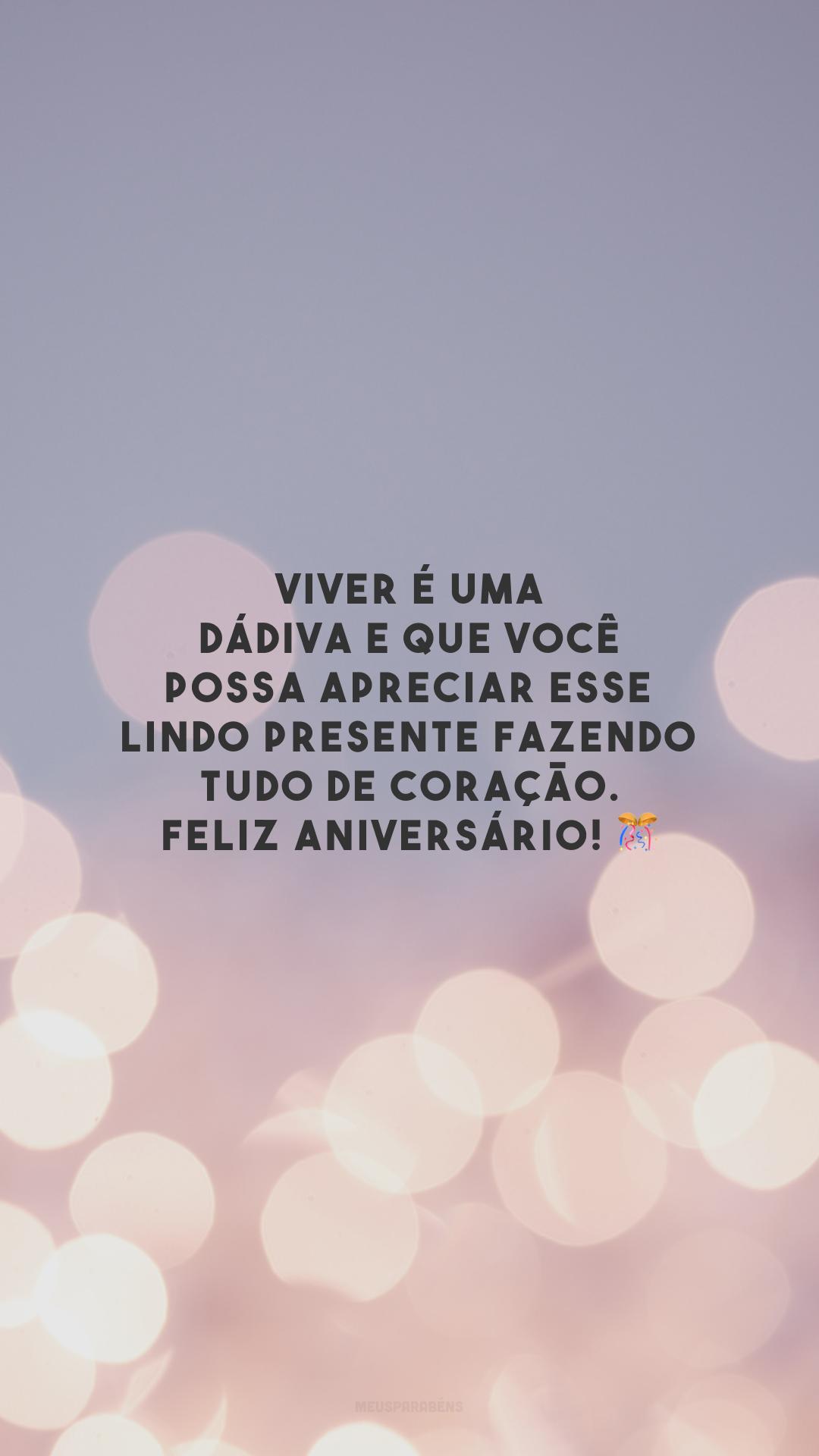 Viver é uma dádiva e que você possa apreciar esse lindo presente fazendo tudo de coração. Feliz aniversário! 🎊