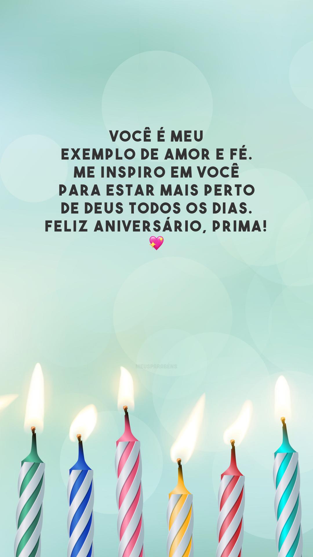Você é meu exemplo de amor e fé. Me inspiro em você para estar mais perto de Deus todos os dias. Feliz aniversário, prima! 💖