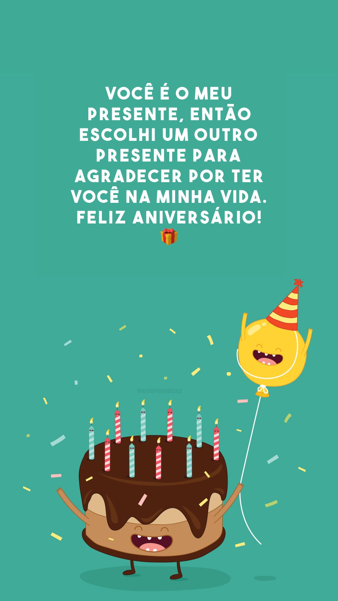 Você é o meu presente, então escolhi um outro presente para agradecer por ter você na minha vida. Feliz aniversário! 🎁