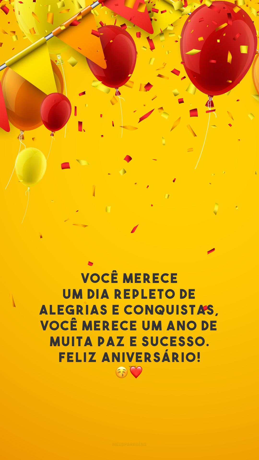 Você merece um dia repleto de alegrias e conquistas, você merece um ano de muita paz e sucesso. Feliz aniversário! 😚❤️