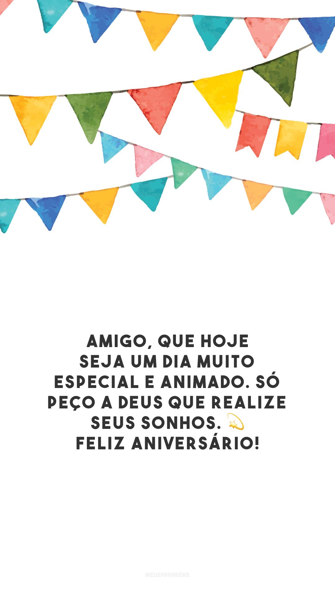 Amigo, que hoje seja um dia muito especial e animado. Só peço a Deus que realize seus sonhos. 💫 Feliz aniversário!