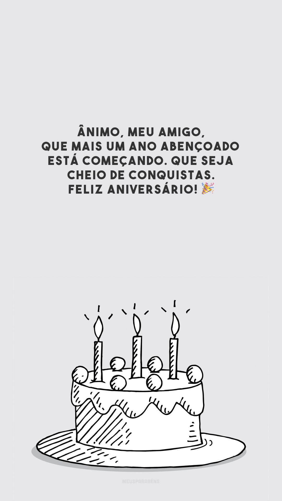 Ânimo, meu amigo, que mais um ano abençoado está começando. Que seja cheio de conquistas. Feliz aniversário! 🎉