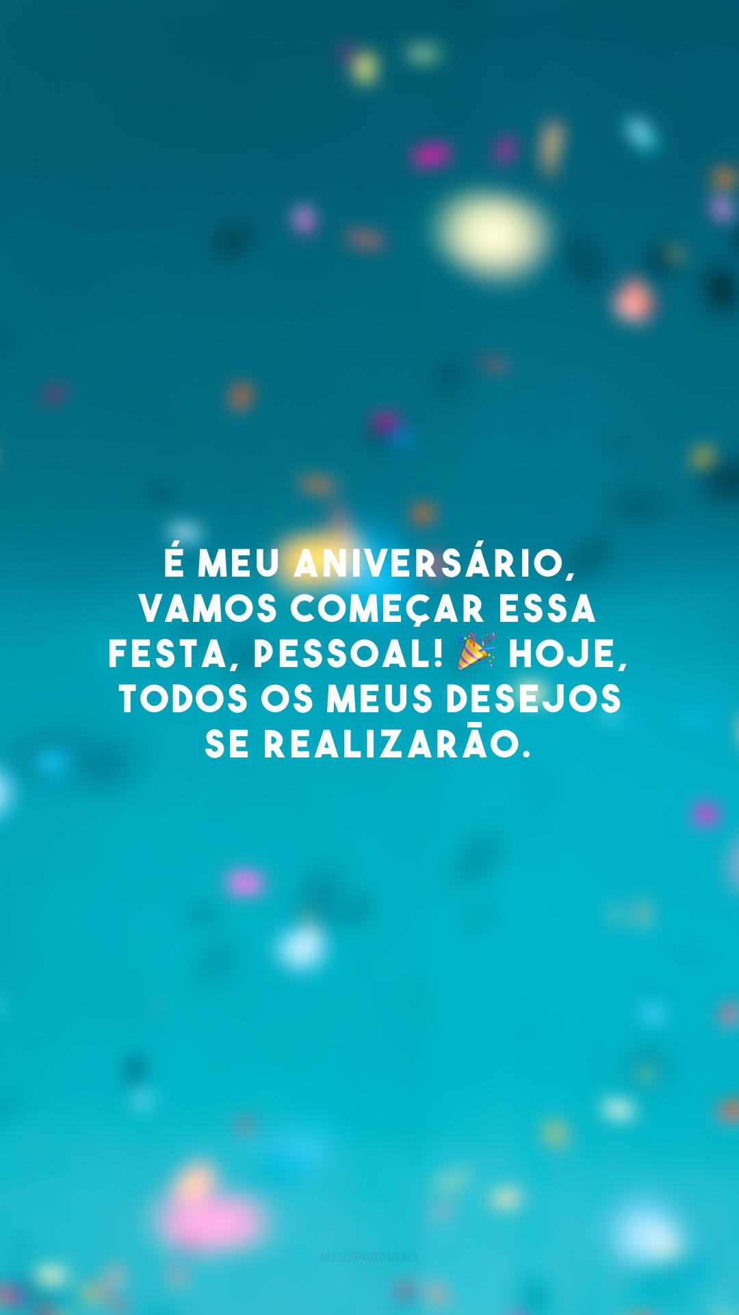 É meu aniversário, vamos começar essa festa, pessoal! 🎉 Hoje, todos os meus desejos se realizarão.