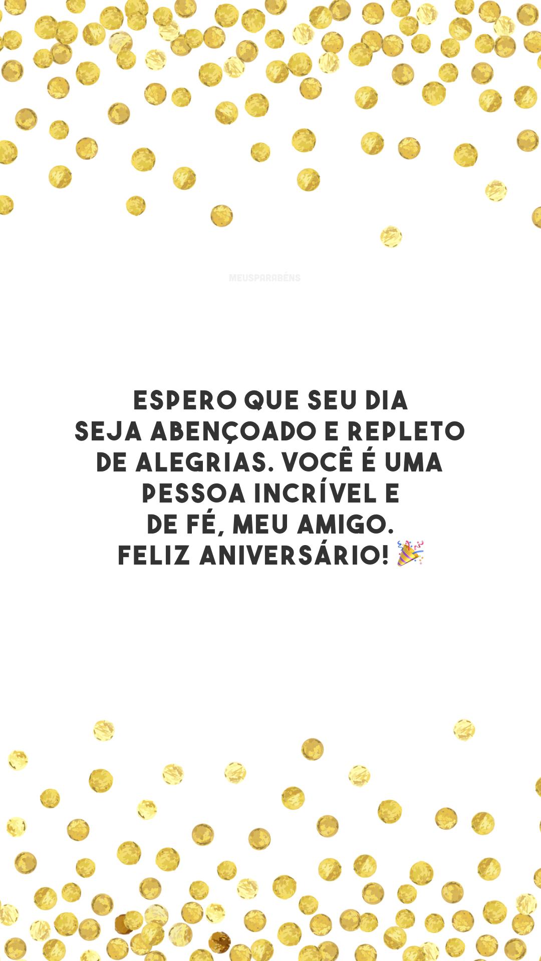 Espero que seu dia seja abençoado e repleto de alegrias. Você é uma pessoa incrível e de fé, meu amigo. Feliz aniversário! 🎉