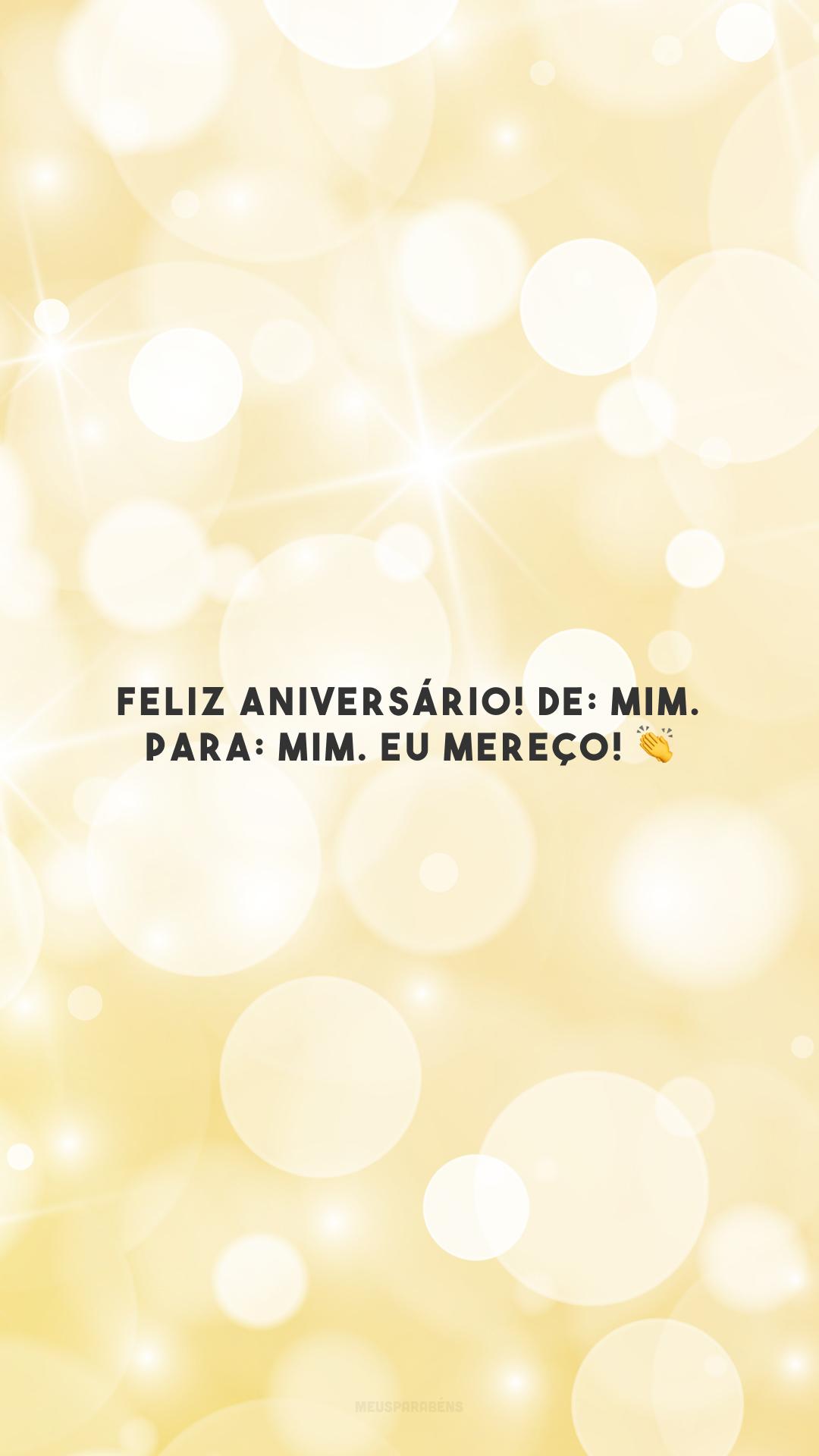 Feliz aniversário! De: mim. Para: mim. Eu mereço! 👏