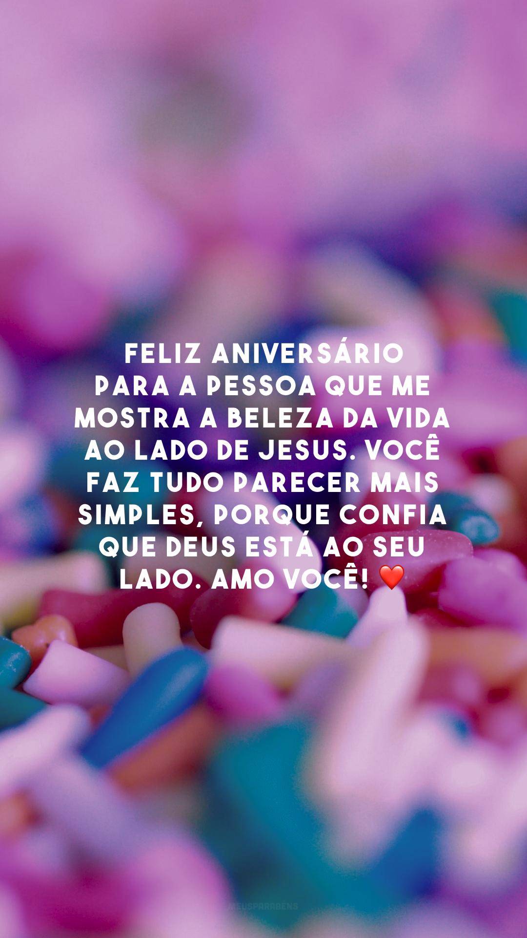Feliz aniversário para a pessoa que me mostra a beleza da vida ao lado de Jesus. Você faz tudo parecer mais simples, porque confia que Deus está ao seu lado. Amo você! ❤️