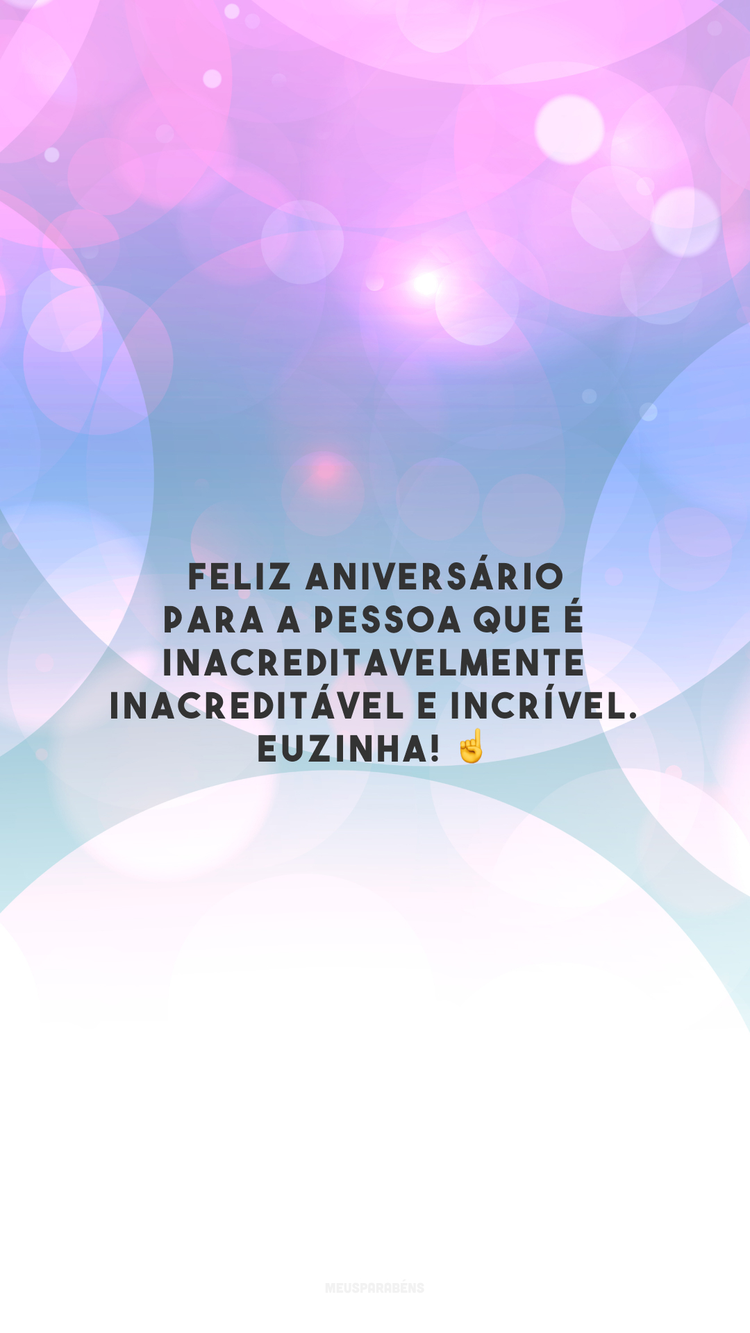 Feliz aniversário para a pessoa que é inacreditavelmente inacreditável e incrível. Euzinha! ☝️