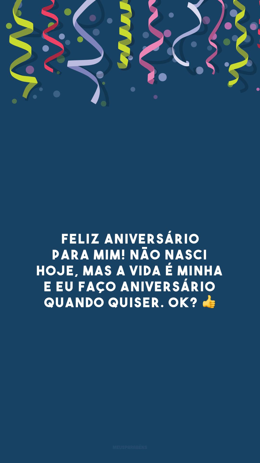 Feliz aniversário para mim! Não nasci hoje, mas a vida é minha e eu faço aniversário quando quiser. OK? 👍