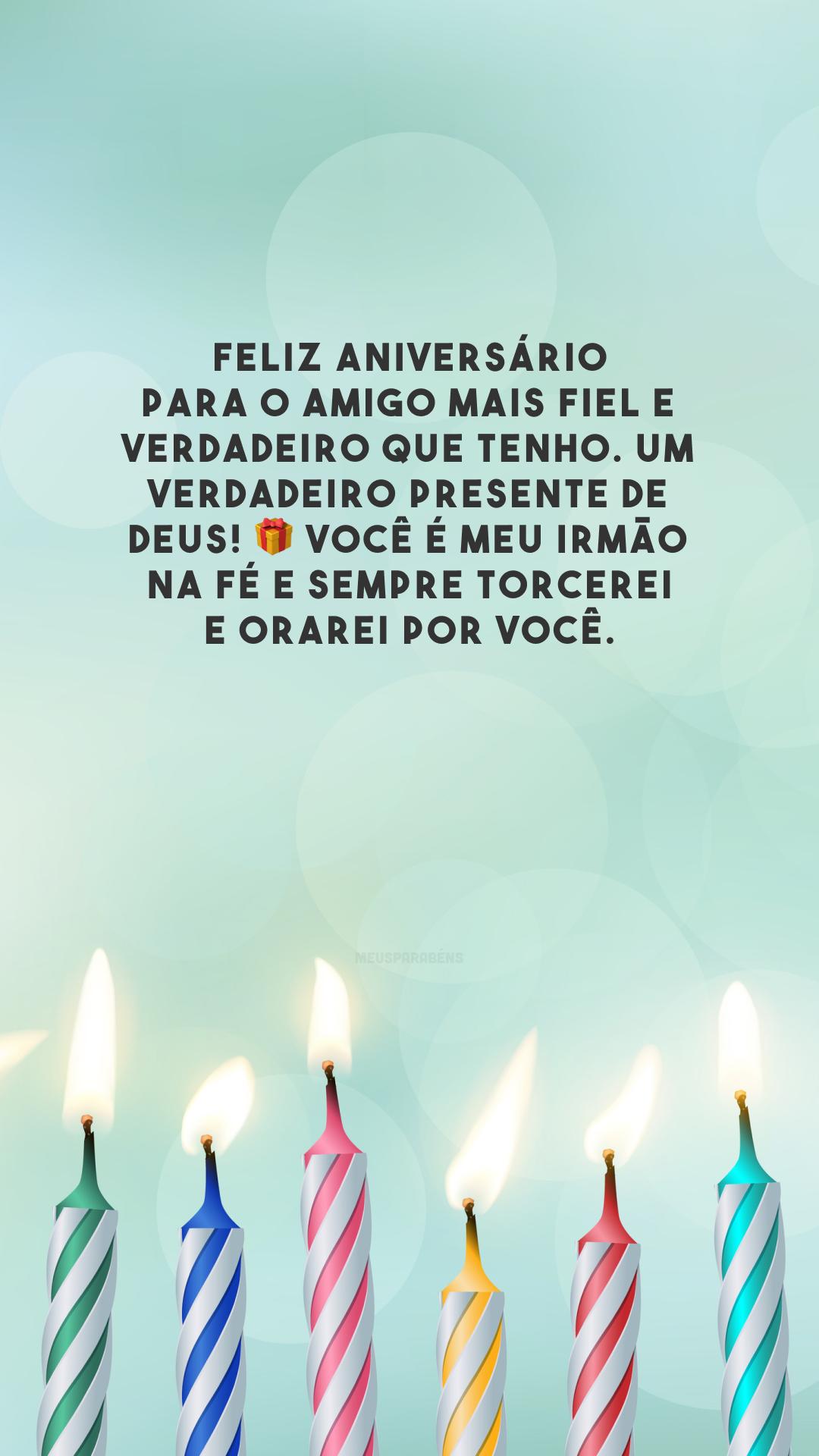 Feliz aniversário para o amigo mais fiel e verdadeiro que tenho. Um verdadeiro presente de Deus! 🎁 Você é meu irmão na fé e sempre torcerei e orarei por você.