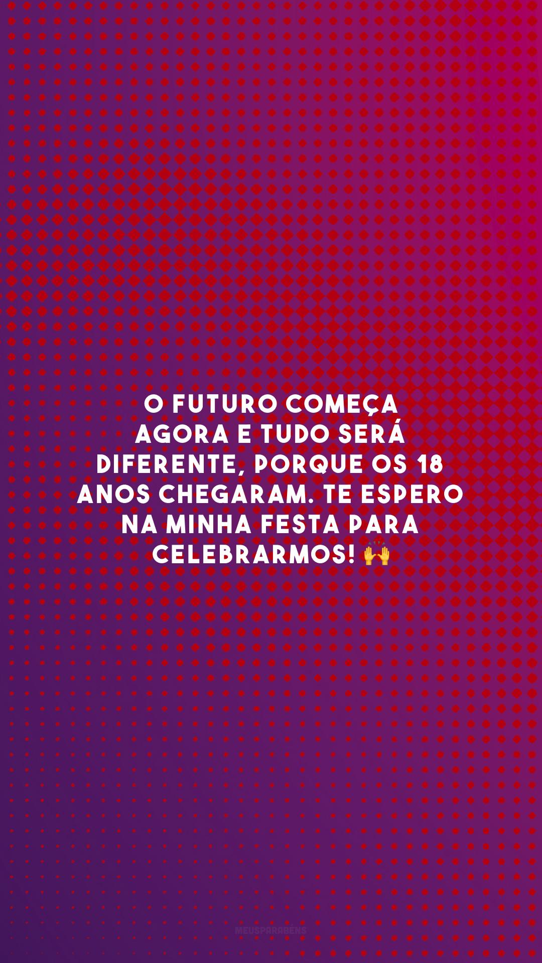 O futuro começa agora e tudo será diferente, porque os 18 anos chegaram. Te espero na minha festa para celebrarmos! 🙌