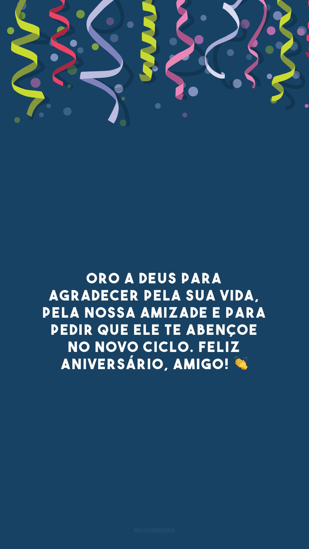 Oro a Deus para agradecer pela sua vida, pela nossa amizade e para pedir que Ele te abençoe no novo ciclo. Feliz aniversário, amigo! 👏