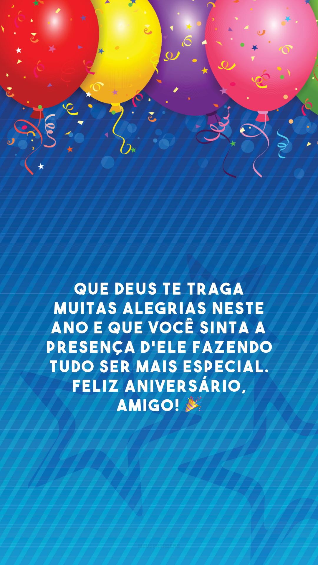 Que Deus te traga muitas alegrias neste ano e que você sinta a presença d'Ele fazendo tudo ser mais especial. Feliz aniversário, amigo! 🎉