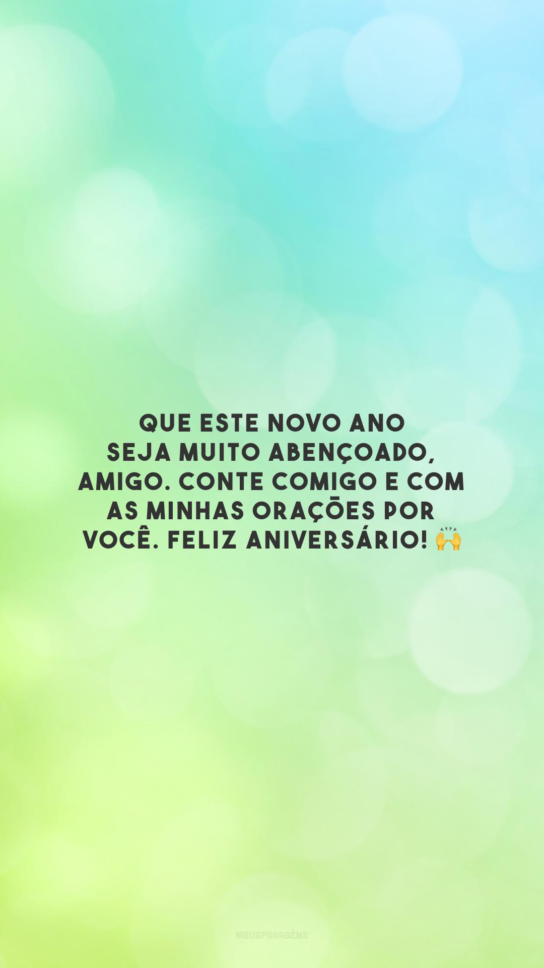 Que este novo ano seja muito abençoado, amigo. Conte comigo e com as minhas orações por você. Feliz aniversário! 🙌