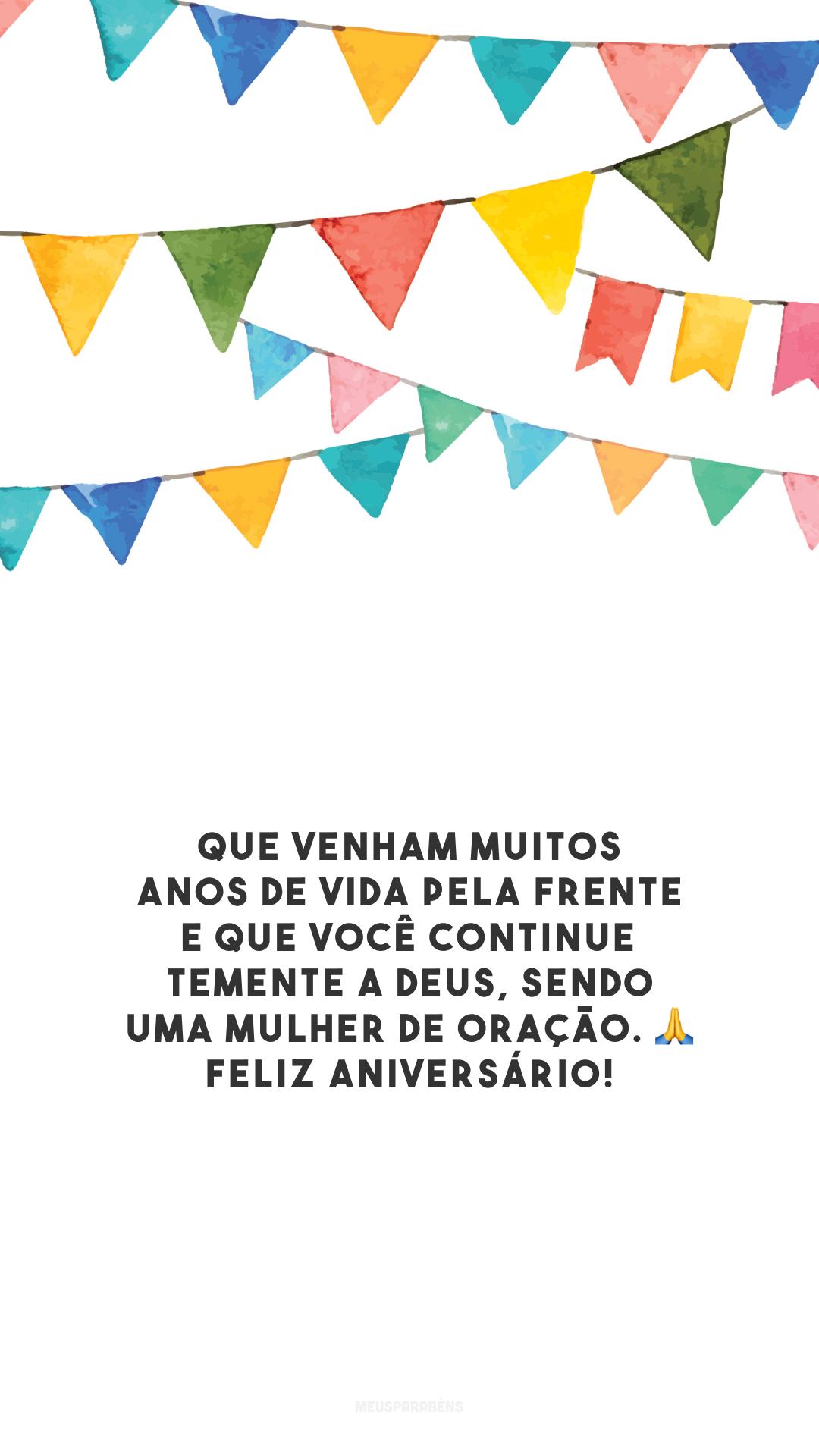 Que venham muitos anos de vida pela frente e que você continue temente a Deus, sendo uma mulher de oração. 🙏 Feliz aniversário!