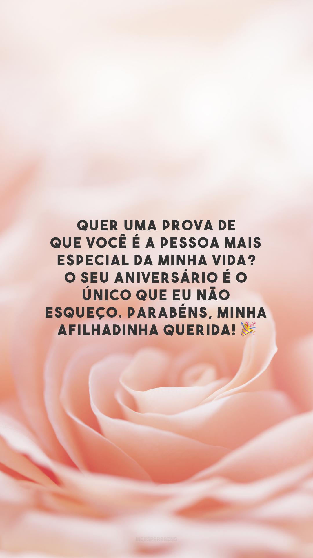 Quer uma prova de que você é a pessoa mais especial da minha vida? O seu aniversário é o único que eu não esqueço. Parabéns, minha afilhadinha querida! 🎉