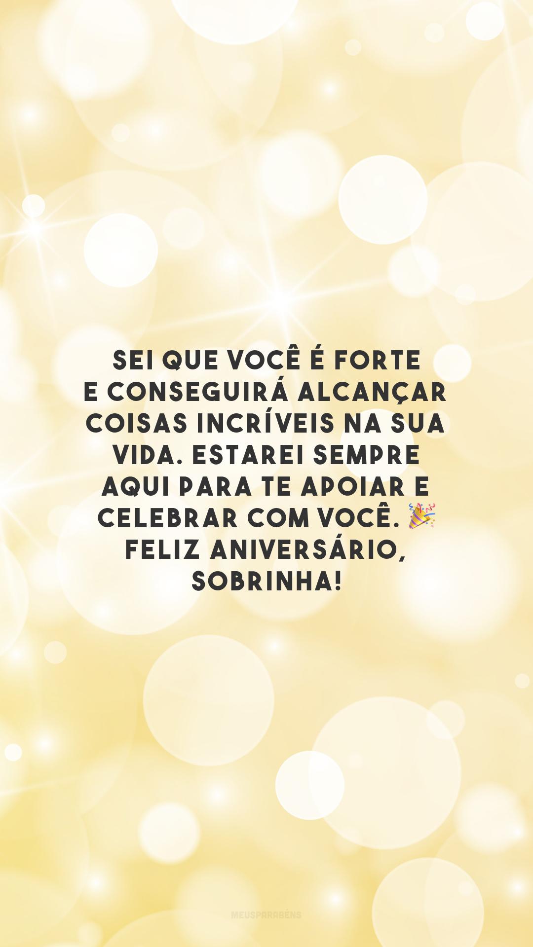 Sei que você é forte e conseguirá alcançar coisas incríveis na sua vida. Estarei sempre aqui para te apoiar e celebrar com você. 🎉 Feliz aniversário, sobrinha!