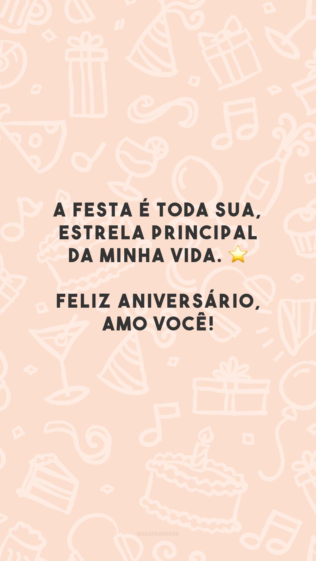 A festa é toda sua, estrela principal da minha vida. ⭐ Feliz aniversário, amo você!