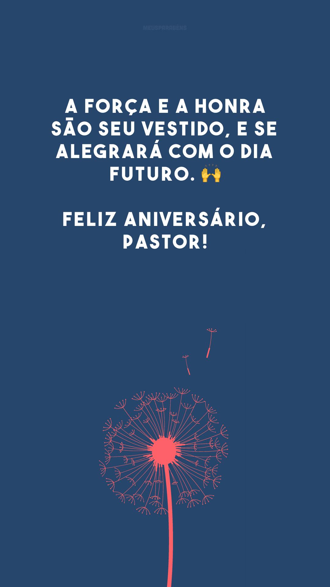 A força e a honra são seu vestido, e se alegrará com o dia futuro. 🙌 Feliz aniversário, pastor!
