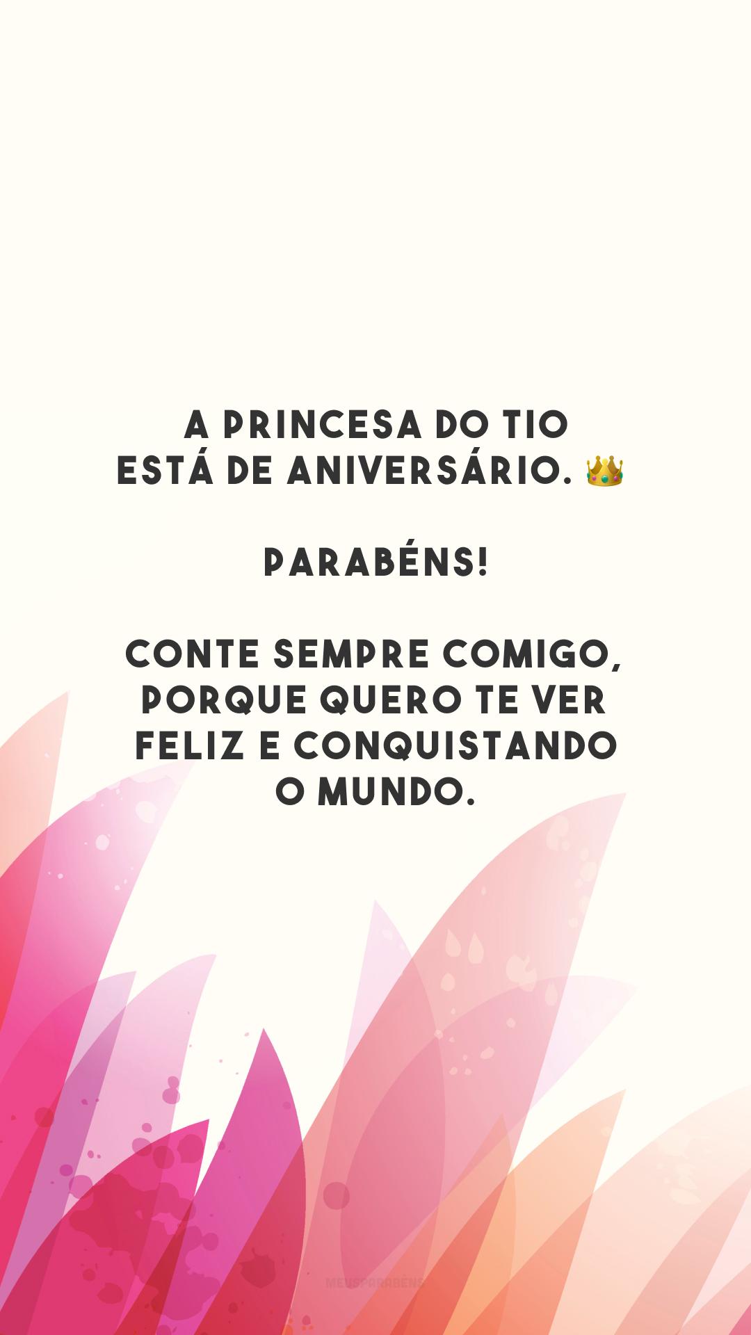 A princesa do tio está de aniversário. 👑 Parabéns! Conte sempre comigo, porque quero te ver feliz e conquistando o mundo.