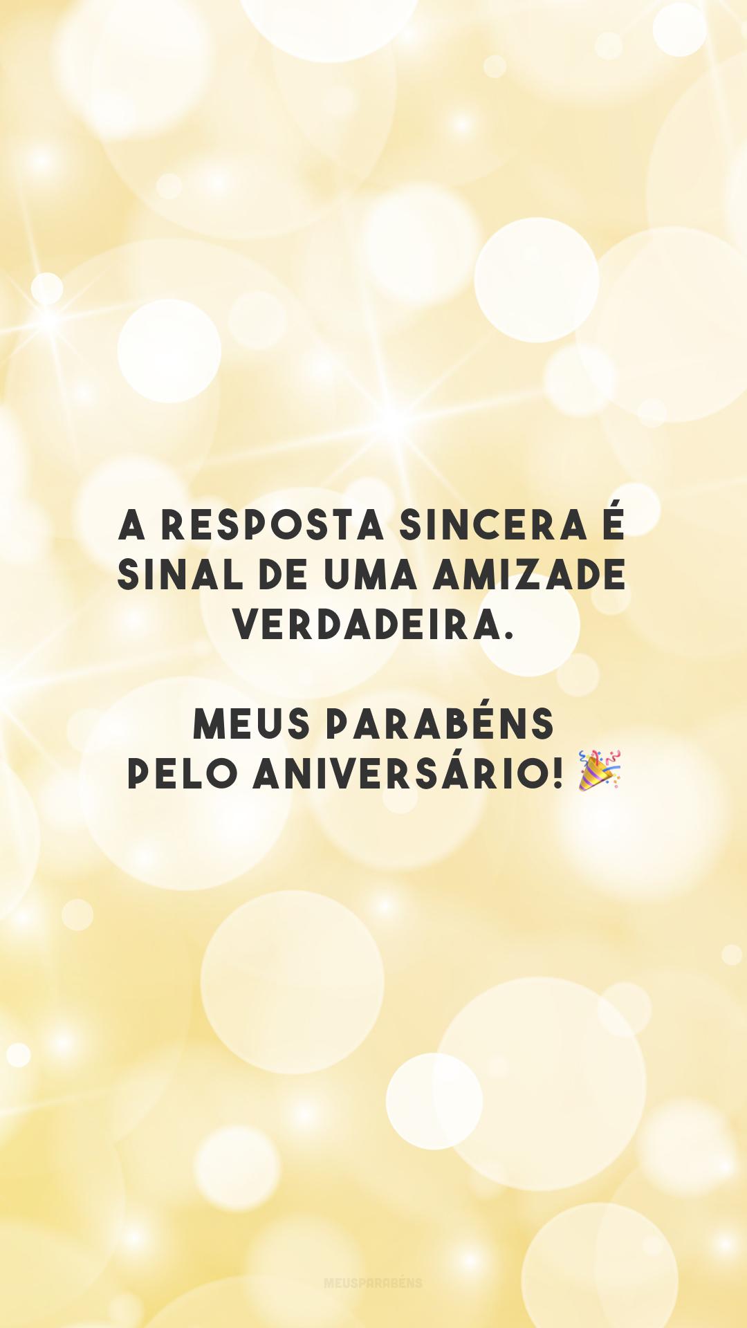 A resposta sincera é sinal de uma amizade verdadeira. Meus parabéns pelo aniversário! 🎉