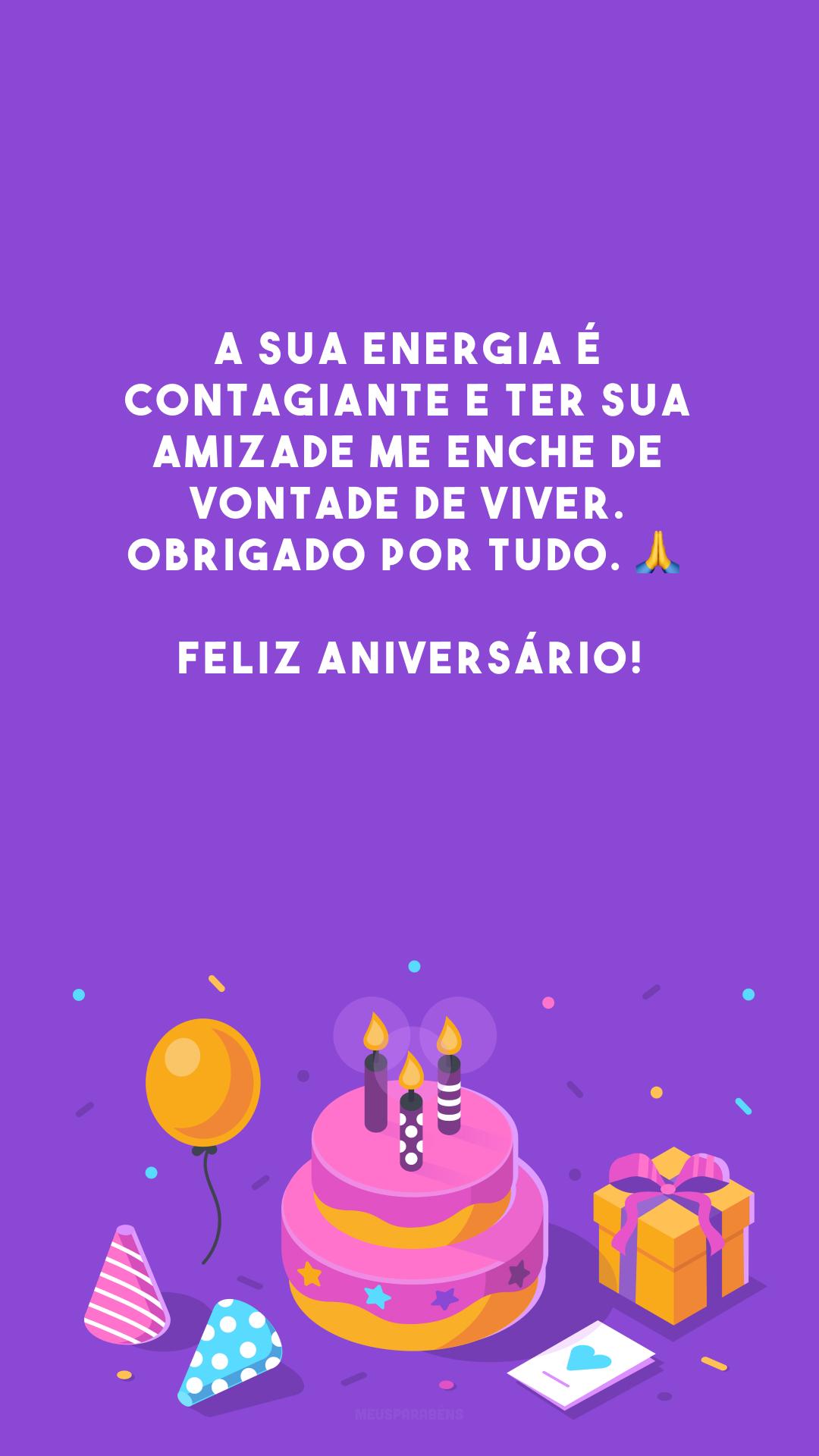 A sua energia é contagiante e ter sua amizade me enche de vontade de viver. Obrigado por tudo. 🙏 Feliz aniversário!
