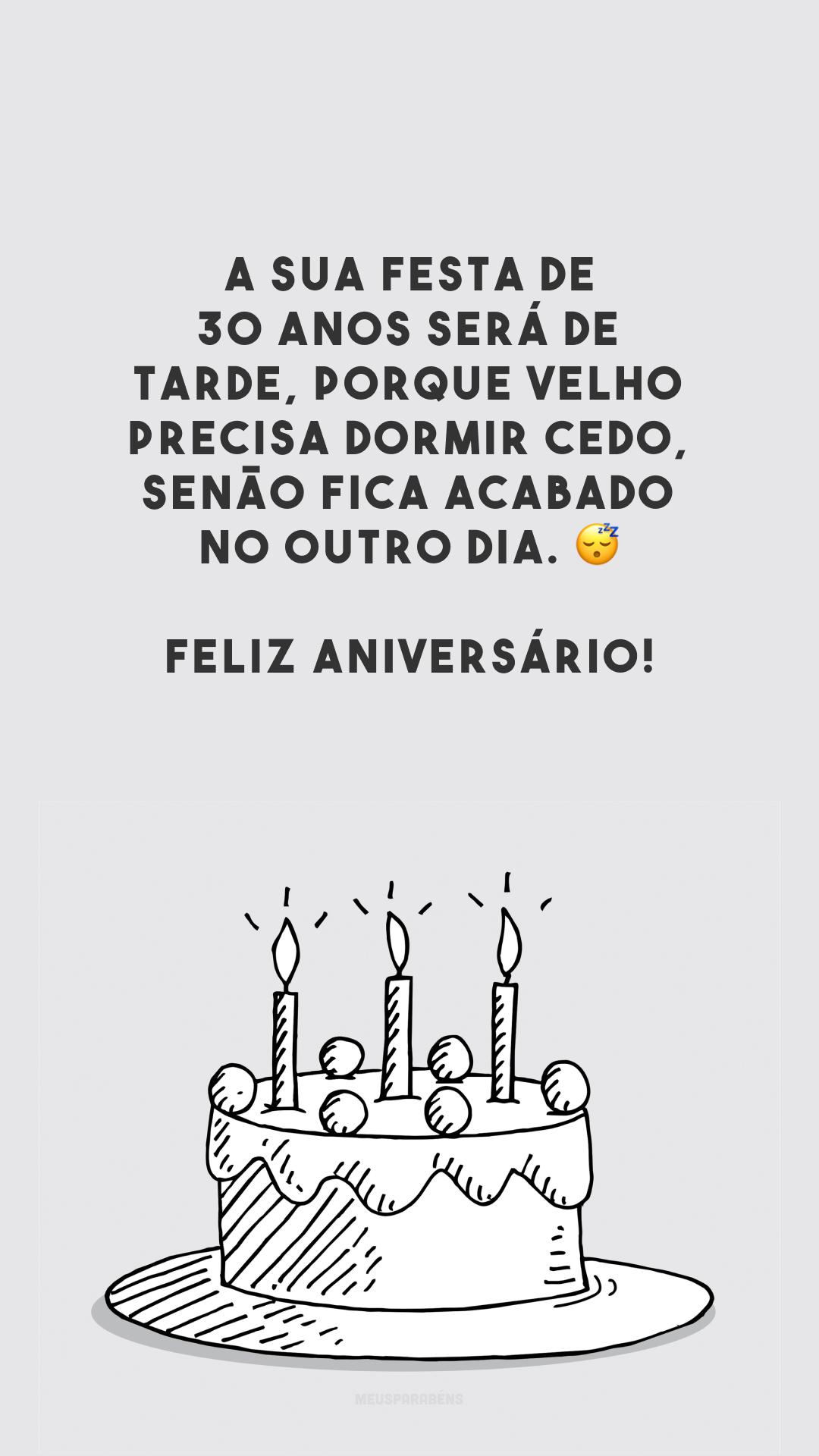 A sua festa de 30 anos será de tarde, porque velho precisa dormir cedo, senão fica acabado no outro dia. 😴 Feliz aniversário!