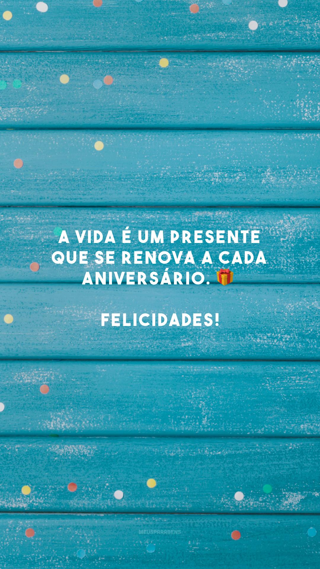 A vida é um presente que se renova a cada aniversário. 🎁 Felicidades!