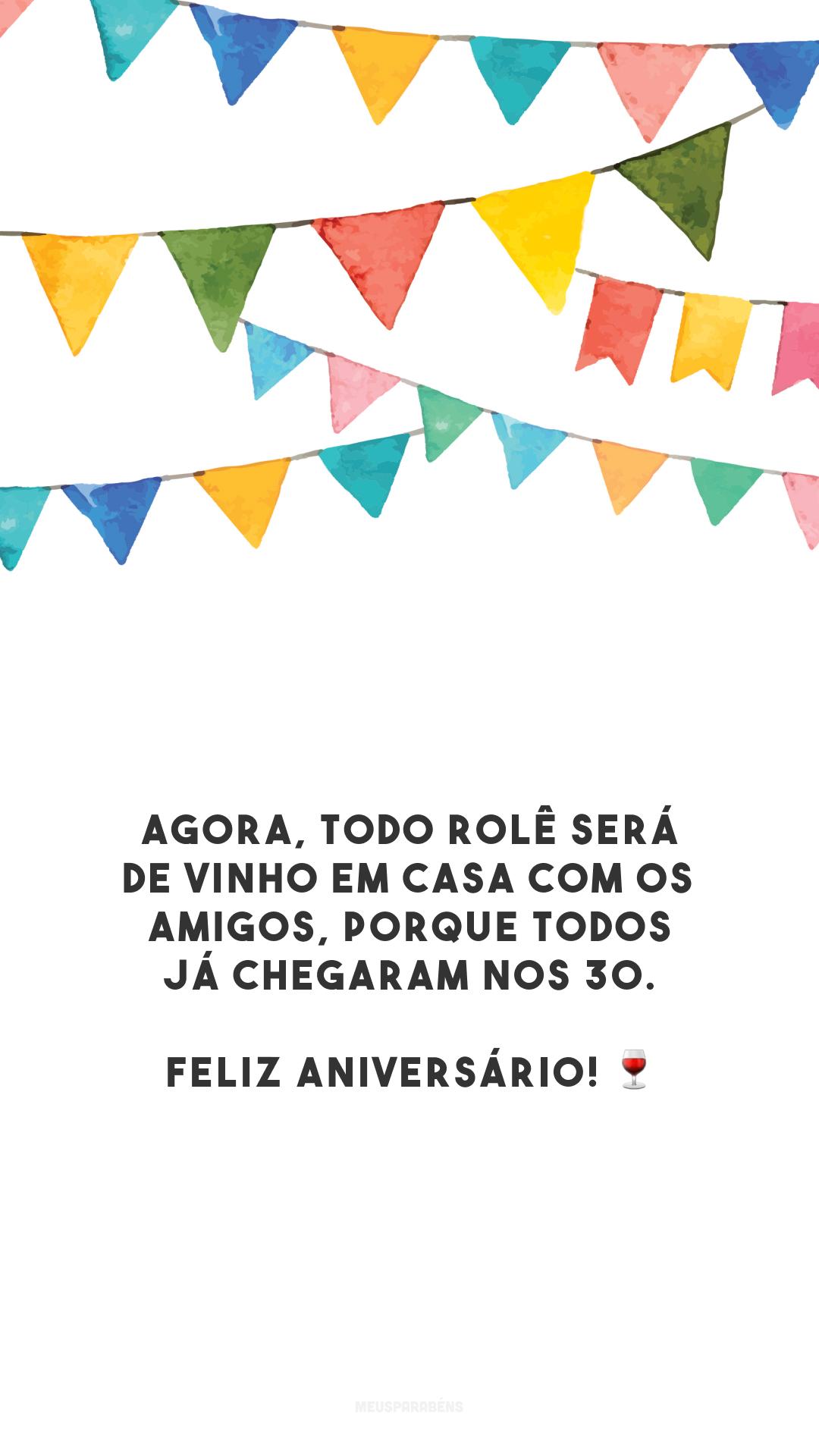 Agora, todo rolê será de vinho em casa com os amigos, porque todos já chegaram nos 30. Feliz aniversário! 🍷