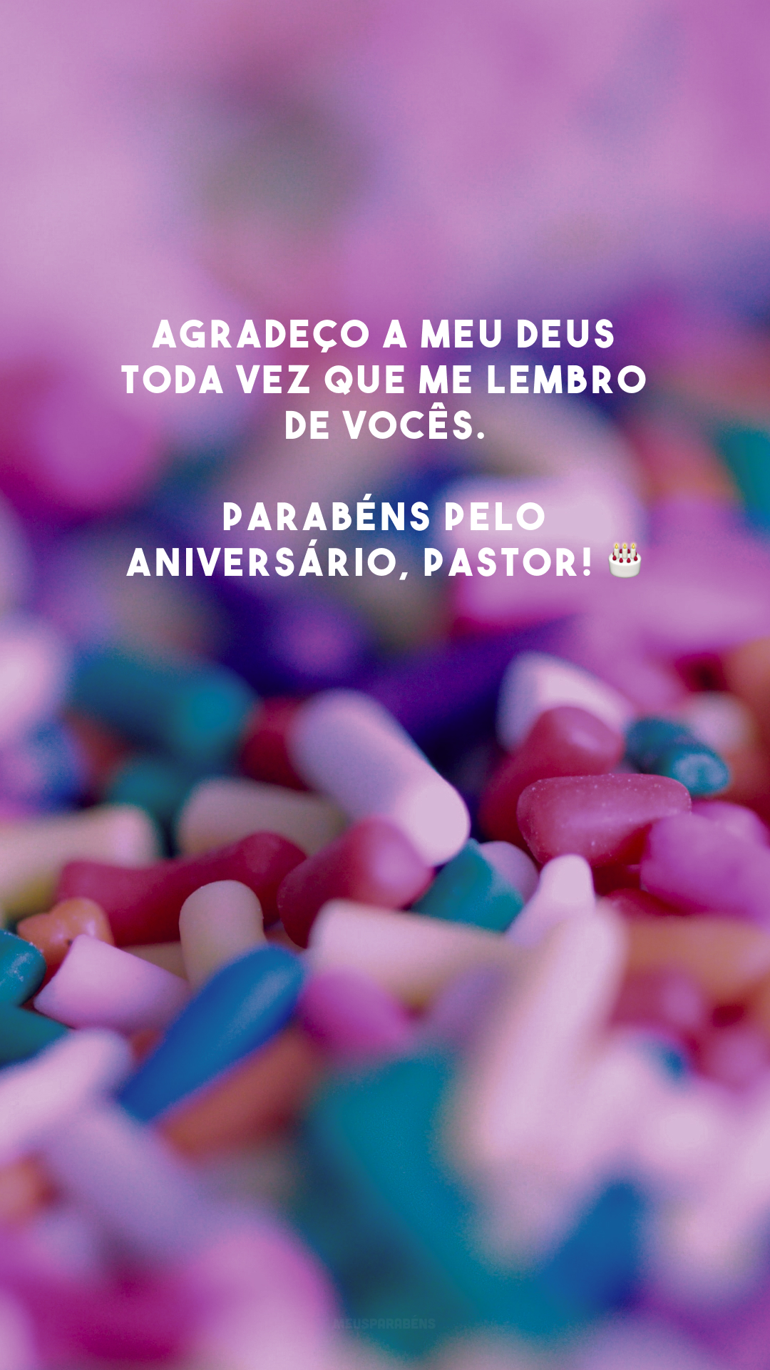 Agradeço a meu Deus toda vez que me lembro de vocês. Parabéns pelo aniversário, pastor! 🎂