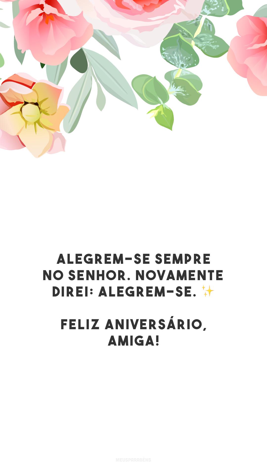 Alegrem-se sempre no Senhor. Novamente direi: alegrem-se. ✨ Feliz aniversário, amiga!