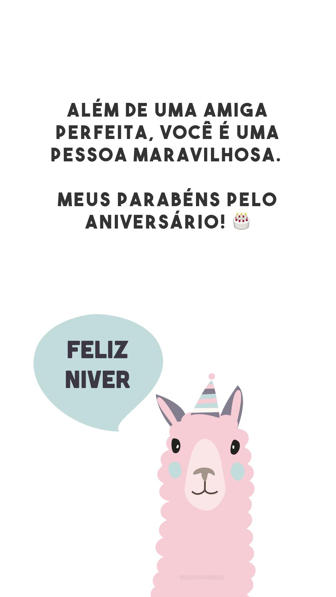 Além de uma amiga perfeita, você é uma pessoa maravilhosa. Meus parabéns pelo aniversário! 🎂