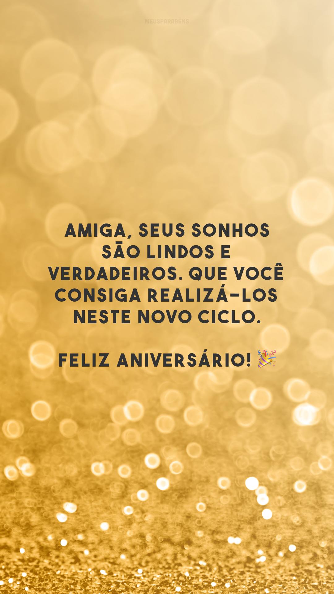 Amiga, seus sonhos são lindos e verdadeiros. Que você consiga realizá-los neste novo ciclo. Feliz aniversário! 🎉