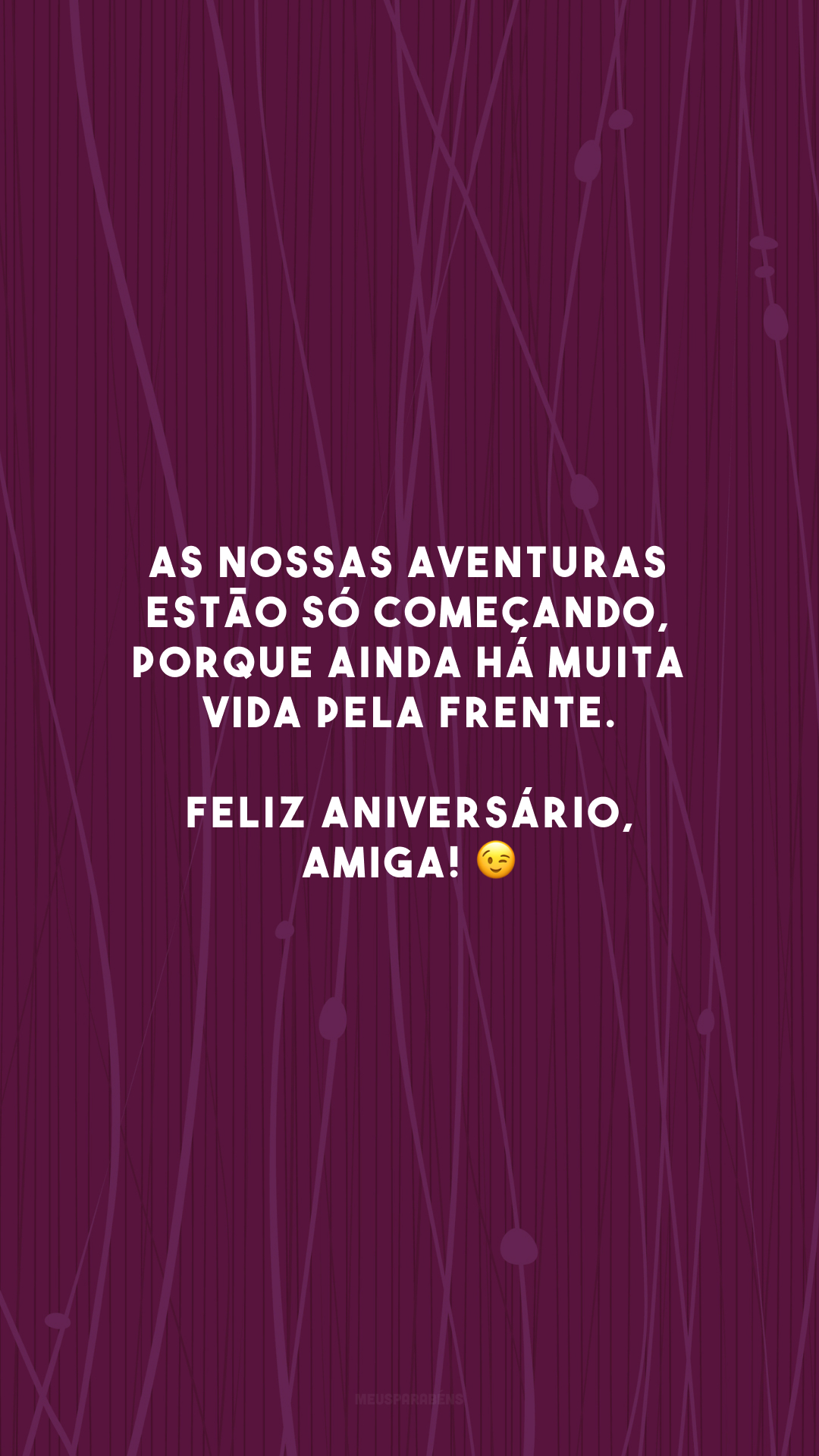 As nossas aventuras estão só começando, porque ainda há muita vida pela frente. Feliz aniversário, amiga! 😉