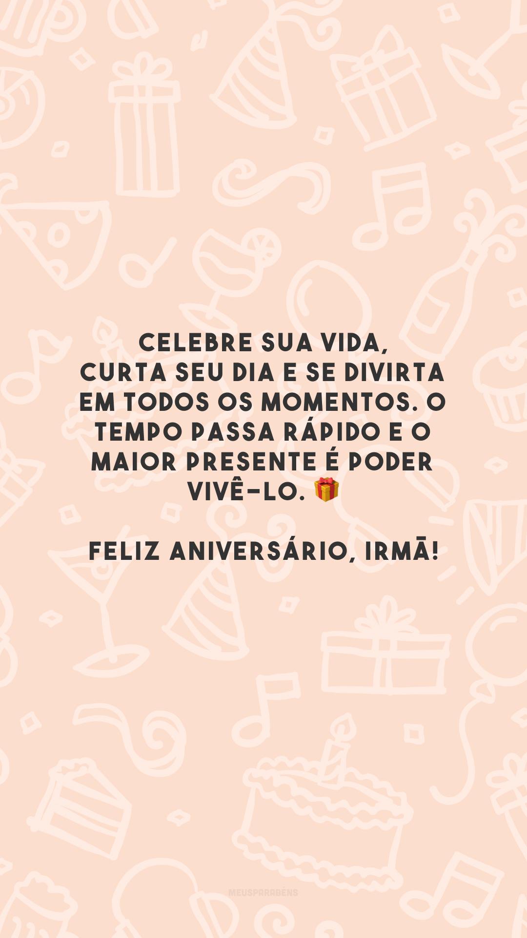 Celebre sua vida, curta seu dia e se divirta em todos os momentos. O tempo passa rápido e o maior presente é poder vivê-lo. 🎁 Feliz aniversário, irmã!