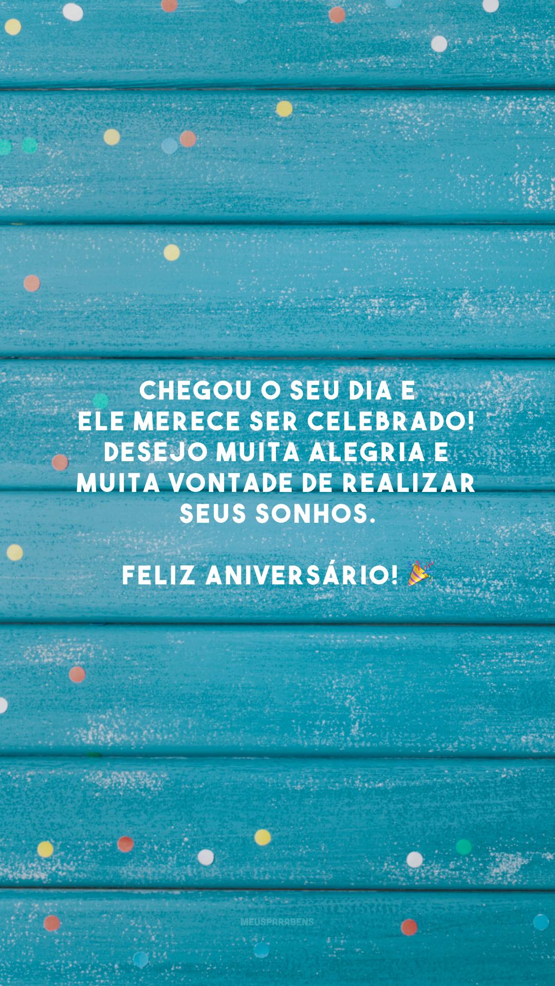 Chegou o seu dia e ele merece ser celebrado! Desejo muita alegria e muita vontade de realizar seus sonhos. Feliz aniversário! 🎉