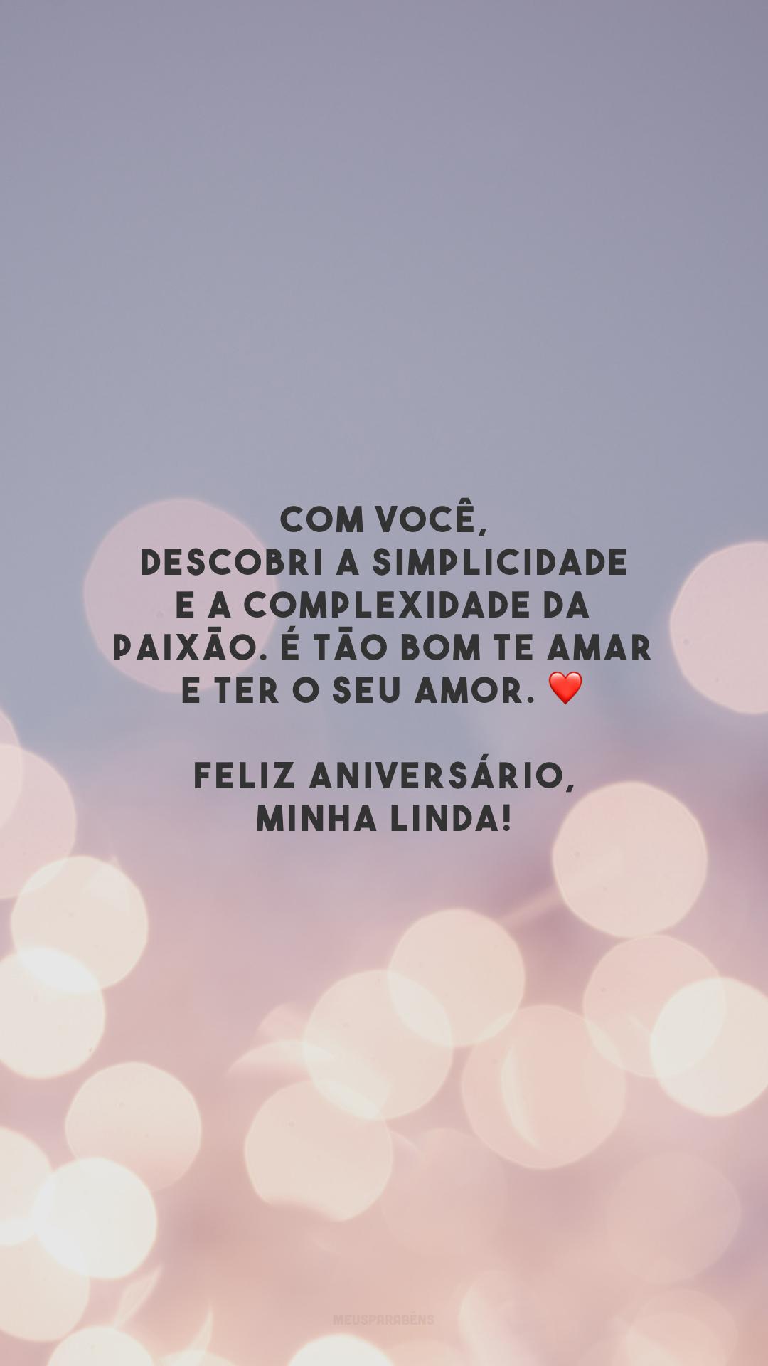 Com você, descobri a simplicidade e a complexidade da paixão. É tão bom te amar e ter o seu amor. ❤️ Feliz aniversário, minha linda!