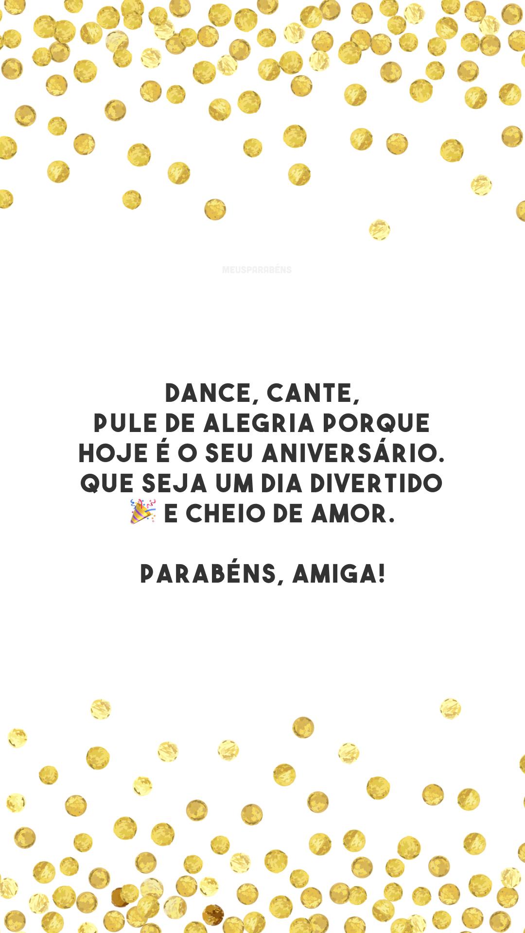Dance, cante, pule de alegria porque hoje é o seu aniversário. Que seja um dia divertido 🎉 e cheio de amor. Parabéns, amiga!