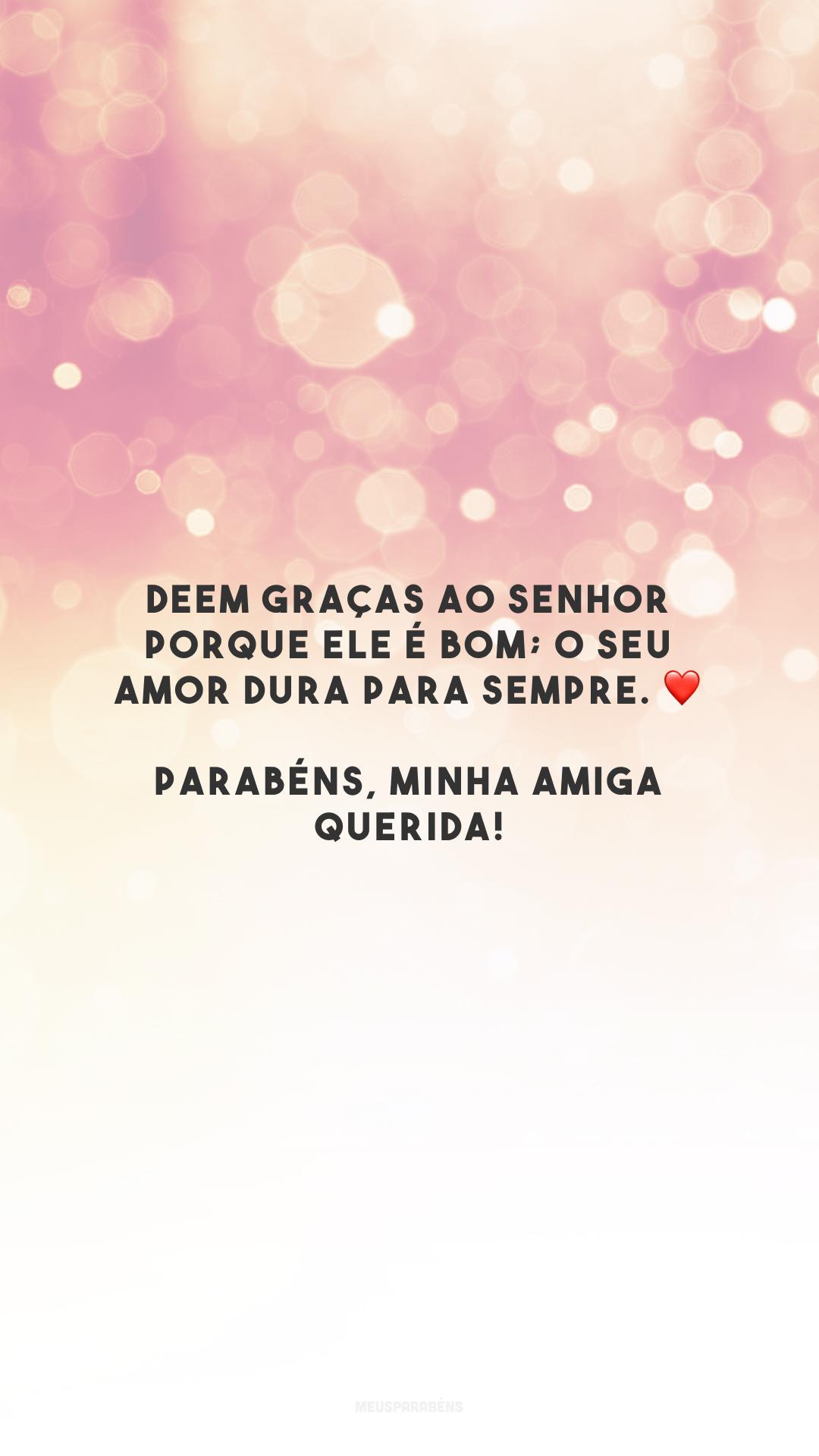 Deem graças ao Senhor porque ele é bom; o seu amor dura para sempre. ❤️ Parabéns, minha amiga querida!