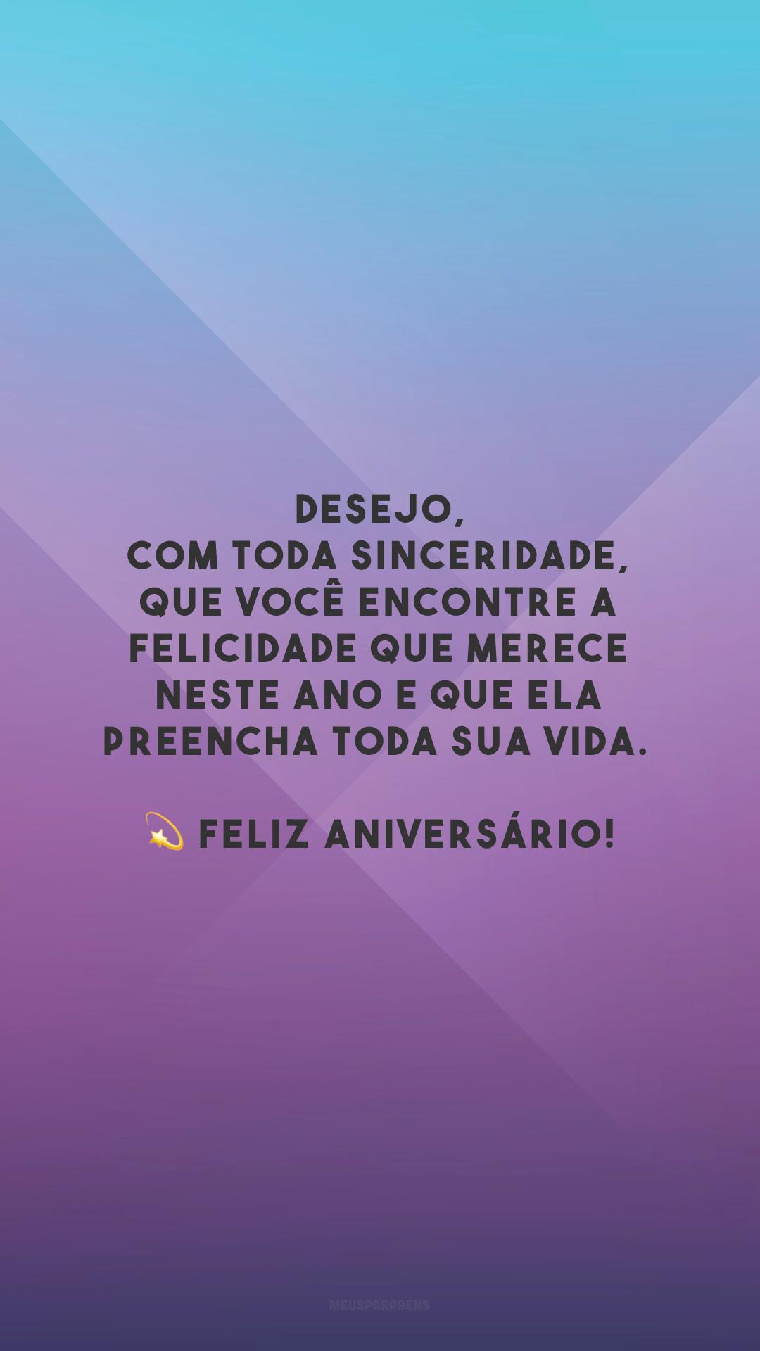 Desejo, com toda sinceridade, que você encontre a felicidade que merece neste ano e que ela preencha toda sua vida. 💫 Feliz aniversário!
