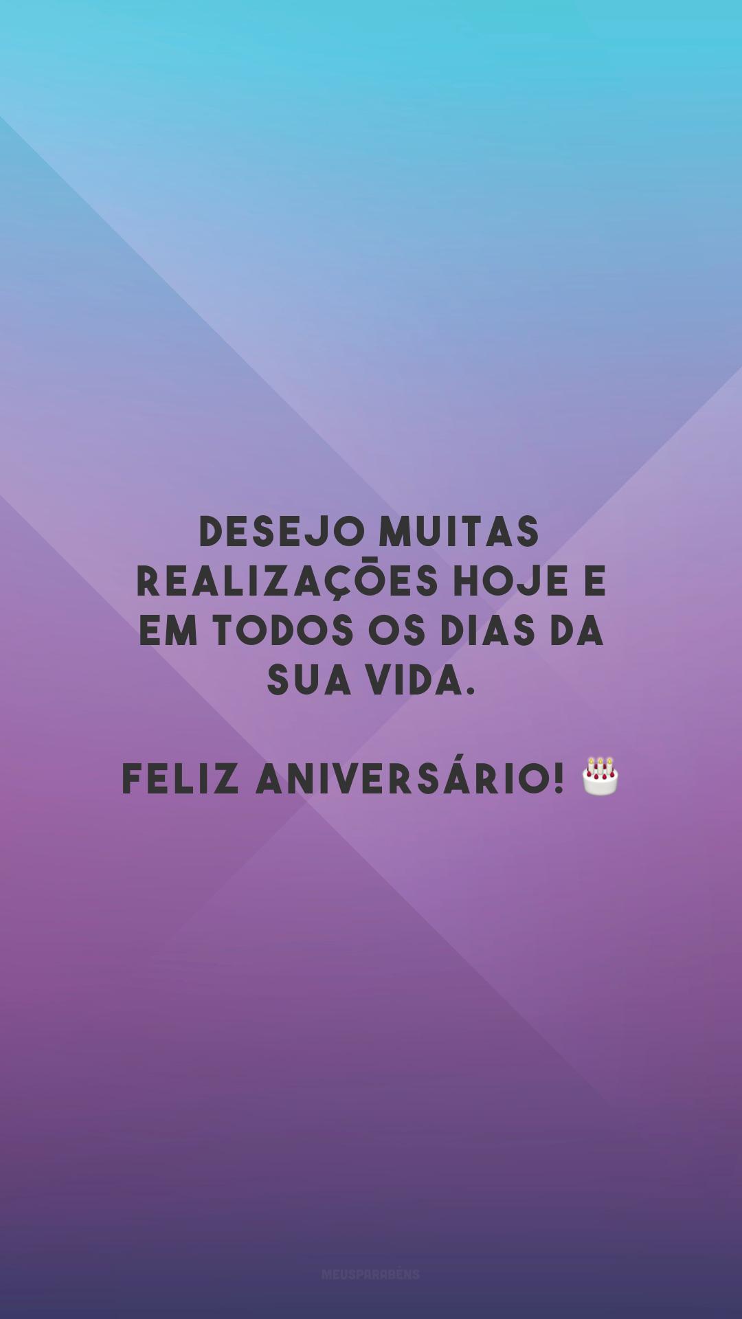 Desejo muitas realizações hoje e em todos os dias da sua vida. Feliz aniversário! 🎂