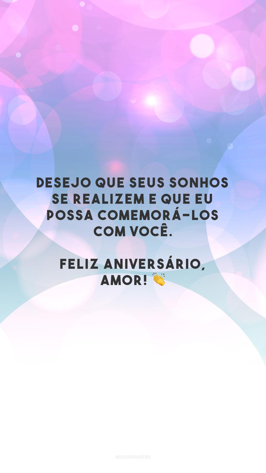 Desejo que seus sonhos se realizem e que eu possa comemorá-los com você. Feliz aniversário, amor! 👏