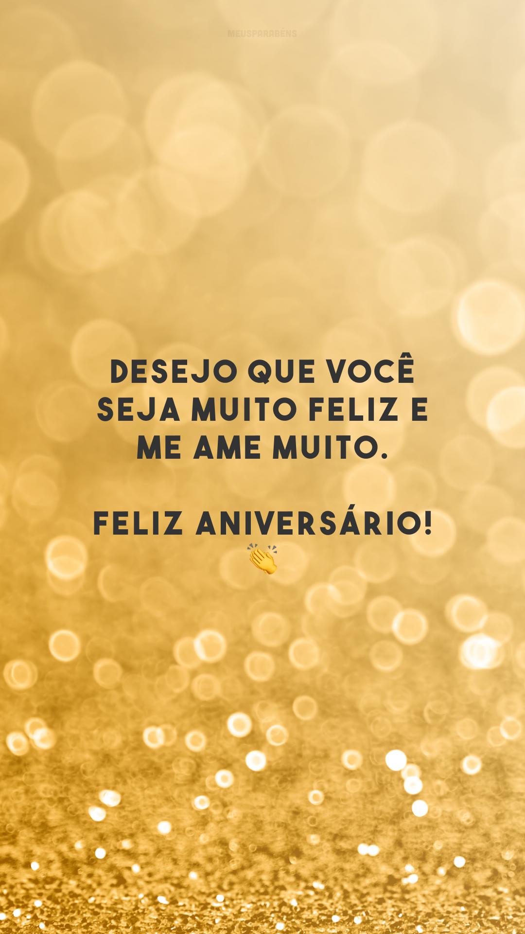 Desejo que você seja muito feliz e me ame muito. Feliz aniversário! 👏