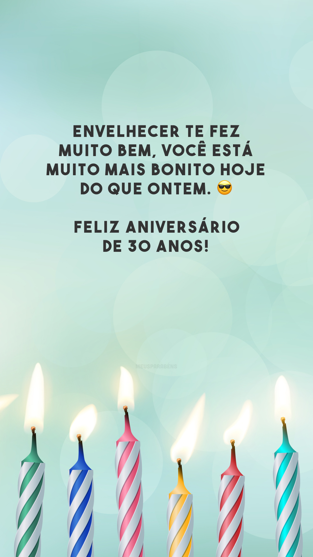 Envelhecer te fez muito bem, você está muito mais bonito hoje do que ontem. 😎 Feliz aniversário de 30 anos!