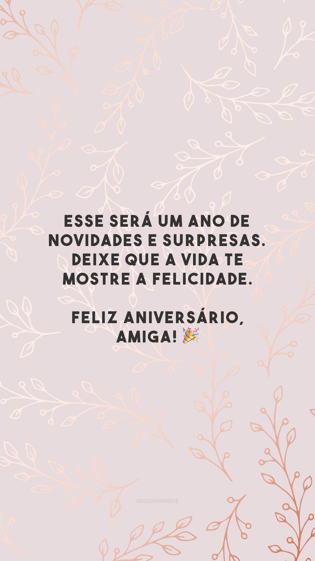 Esse será um ano de novidades e surpresas. Deixe que a vida te mostre a felicidade. Feliz aniversário, amiga! 🎉