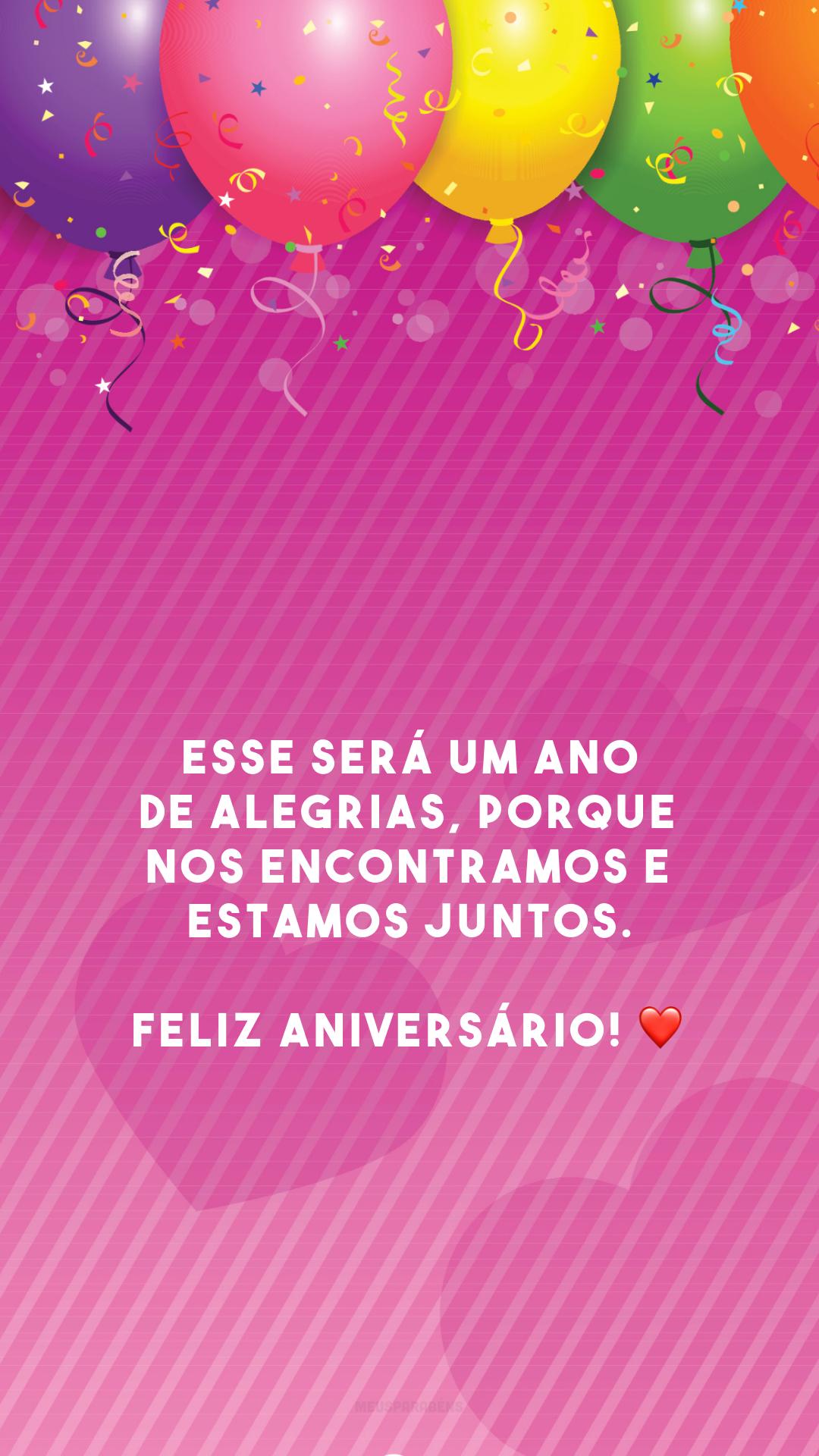 Esse será um ano de alegrias, porque nos encontramos e estamos juntos. Feliz aniversário! ❤️